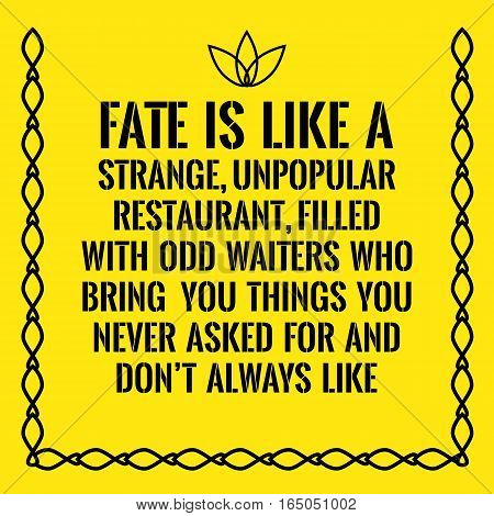 Motivational quote. Fate is like a strange unpopular restaurant filled with odd waiters who bring you things you never asked for and don't always like. On yellow background.