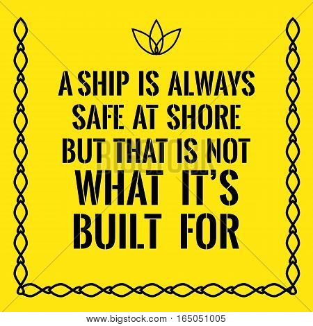 Motivational quote. A ship is always safe at shore but that is not what it's built for. On yellow background.