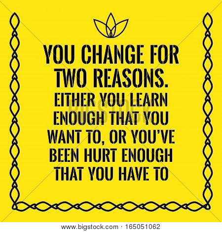 Motivational quote. You change for two reasons. Either you learn enough that you want to or you've been hurt enough that you have to. On yellow background.