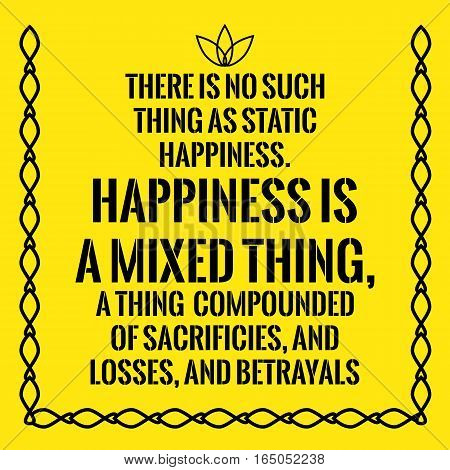 Motivational quote. There is no such thing as static happiness. Happiness is a mixed thing a thing compounded of sacrificies and losses and betrayals. On yellow background.