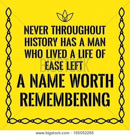 Motivational quote. Never throughout history has a man who lived a life of ease left a name worth remembering. On yellow background.