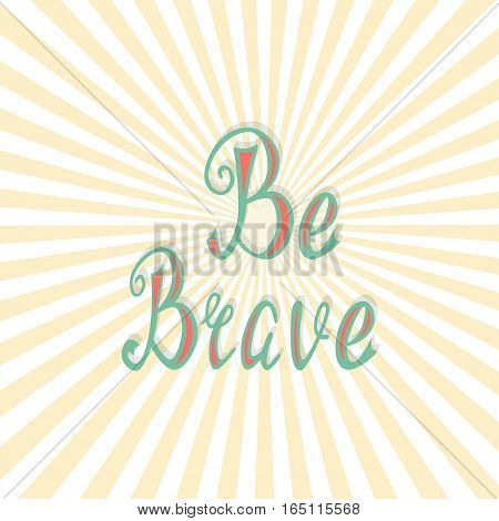 Hand written retro lettering Be brave made in vector. Vintage letters design with nice effect. Postcard, greeting card, poster and t-shirt template design apparel