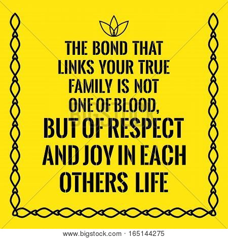 Motivational quote. The bond that links your true family is not one of blood but of respect and joy in each others life. On yellow background.