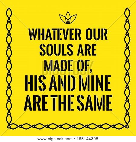 Motivational quote. Whatever our souls are made of his and mine are the same. On yellow background.