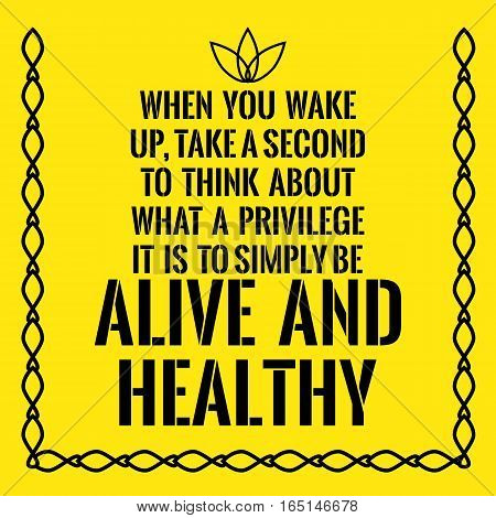 Motivational quote. When you wake up take a second to think about what a privilege it is to simply be alive and healthy. On yellow background.