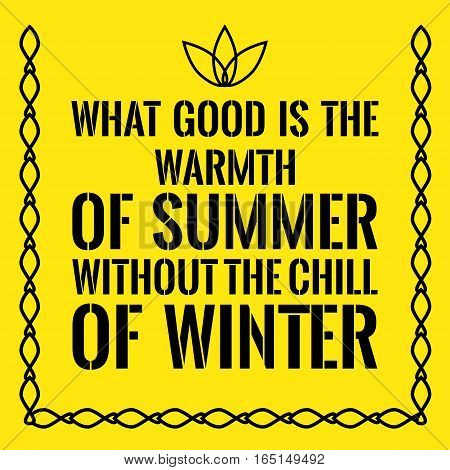 Motivational quote. What good is the warmth of summer without the chill of winter. On yellow background.