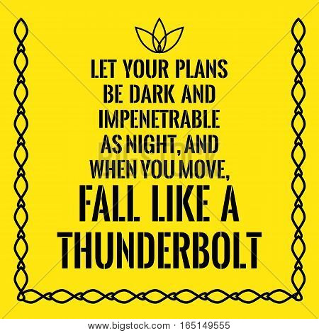 Motivational quote. Let your plans be dark and impenetrable as night and when you move fall like a thunderbolt. On yellow background.