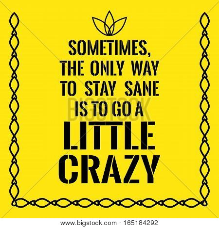 Motivational quote. Sometimes the only way to stay sane is to go a little crazy. On yellow background.
