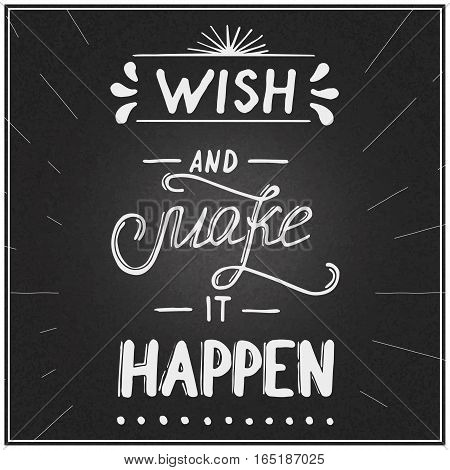 Hand written typographic poster design written on chalkboard. Hand drawn inspirational and positive lettering quote wish and make it happen made in vector.