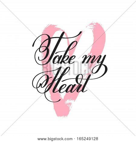 take my heart handwritten lettering quote about love to valentines day design or wedding invitation or printable wall art, poster, home decor and other, calligraphy vector illustration