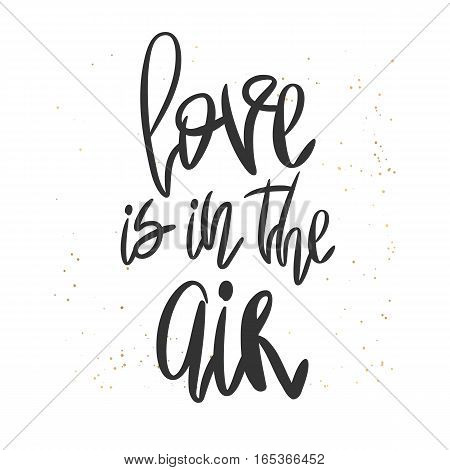 Romantic decorative poster with handdrawn lettering. Modern ink calligraphy. Handwritten black phrase Love is in the Air and messy texture on white. Trendy vector design for Valentine Day or wedding
