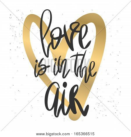 Romantic decorative poster with handdrawn lettering. Modern ink calligraphy. Handwritten black phrase Love is in The Air and gold heart on white. Trendy vector design for Valentines Day or wedding