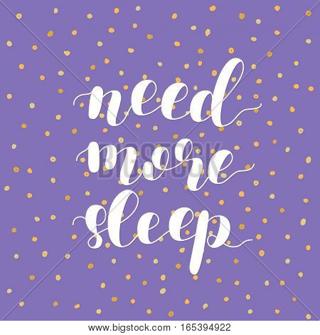 Need more sleep. Brush hand lettering vector illustration. Motivating modern calligraphy. Can be used for photo overlays, posters, apparel design, prints, home decor, greeting cards and more.