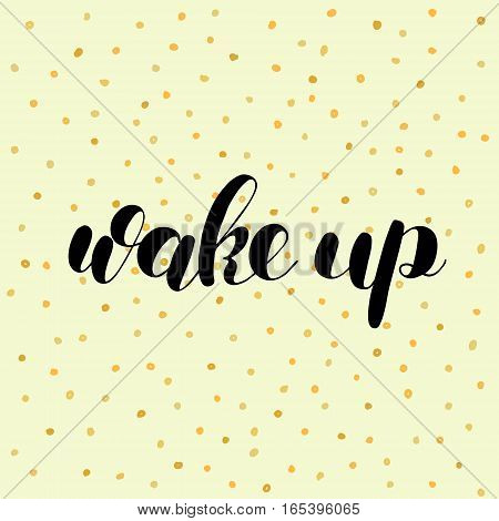 Wake up. Brush hand lettering vector illustration. Inspiring quote. Motivating modern calligraphy. Great for pillow cases, prints and posters, greeting cards, home decor, apparel design and more.
