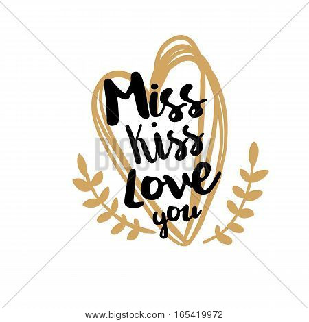 Inspirational quote for Happy Valentines day. Miss, Kiss, Love you. Romantic saying for posters, cards, party and invitation. Vector phrase on white background with stylish drawn heart and florals