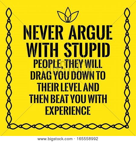 Motivational quote. Never argue with stupid people they will drag you down to their level and then beat you with experience. On yellow background.