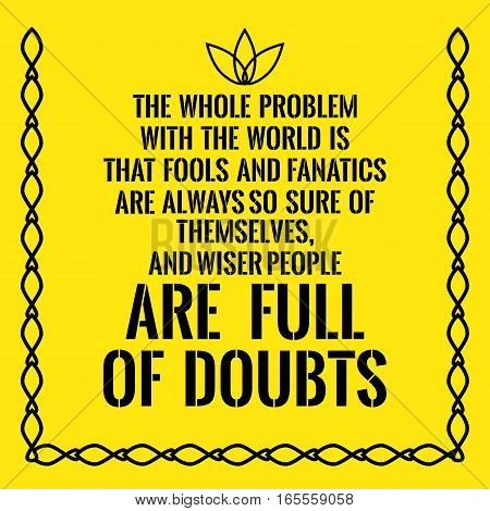 Motivational quote. The whole problem with the world is that fools and fanatics are always so sure of themselves and wiser people are full of doubts. On yellow background.