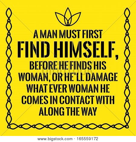 Motivational quote. A man must first find himself before he finds his woman or he'll damage what ever woman he comes in contact with along the way. On yellow background.