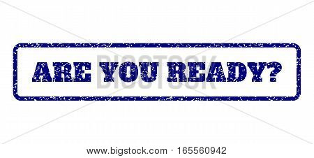 Navy Blue rubber seal stamp with Are You Ready Question text. Vector message inside rounded rectangular banner. Grunge design and dirty texture for watermark labels.