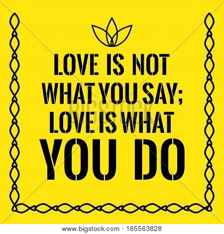 Motivational quote. Love is not what you say; love is what you do. On yellow background.