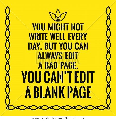 Motivational quote. You might not write well every day but you can always edit a bad page. You can't edit a blank page. On yellow background.