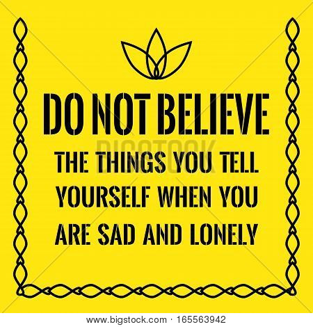 Motivational quote. Do not believe the things you tell yourself when you are sad and lonely. On yellow background.