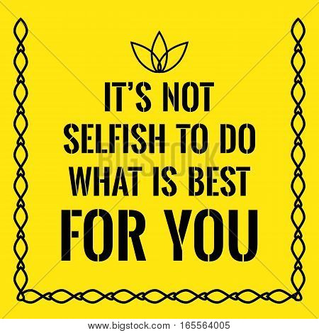 Motivational quote. It's not selfish to do what is best for you. On yellow background.