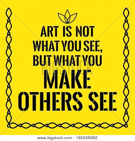 Motivational quote. Art is not what you see but what you make others see. On yellow background.