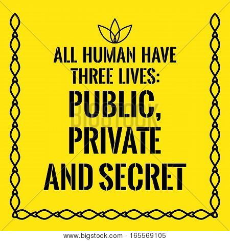 Motivational quote. All human have three lives: public private and secret. On yellow background.