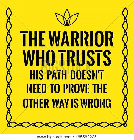 Motivational quote. The warrior who trusts his path doesn't need to prove the other way is wrong. On yellow background.