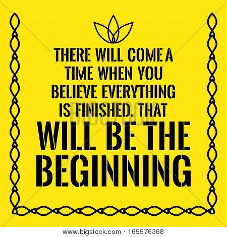 Motivational quote. There will come a time when you believe everything is finished. That will be the beginning. On yellow background.