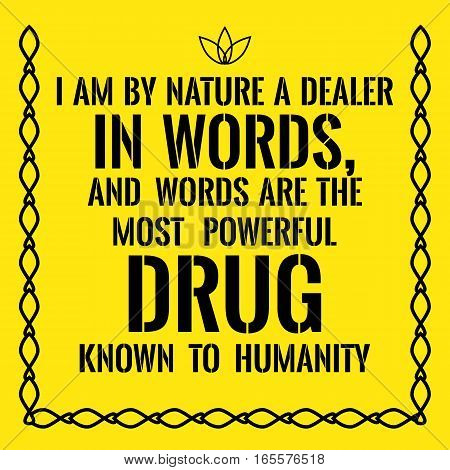 Motivational quote. I am by nature a dealer in words and words are the most powerful drug known to humanity. On yellow background.