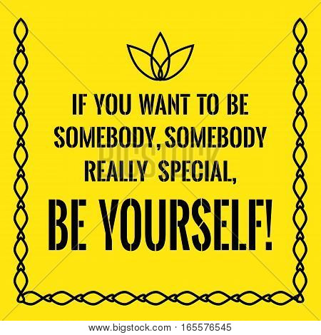 Motivational quote. If you want to be somebody somebody really special be yourself! On yellow background.