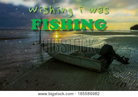 Word Wishing I Was Fishing on the background with fishing boat on the beach during sunrise.Fishing concept.