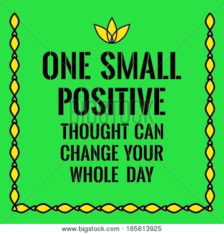 Motivational quote. One small positive thought can change your whole day. On green background.