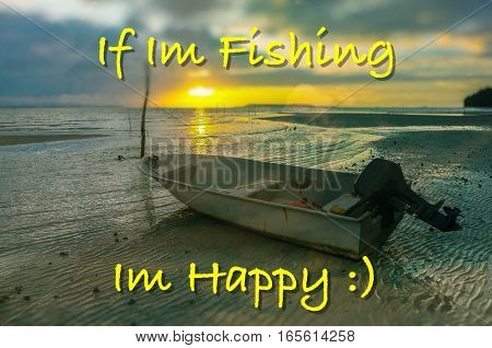 Word If Im Fishing,Im Happy on the background with fishing boat on the beach during sunrise.Fishing concept.