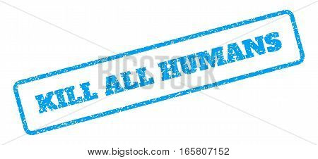 Blue rubber seal stamp with Kill All Humans text. Vector tag inside rounded rectangular banner. Grunge design and scratched texture for watermark labels. Inclined blue sticker on a white background.