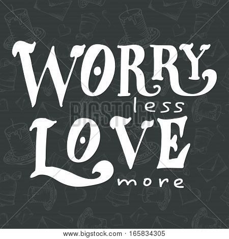 Vector poster with sweet quote. Hand drawn lettering for card design. Romantic background.Worry less love more