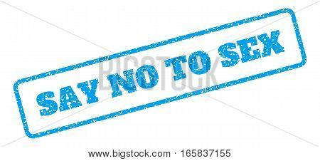 Blue rubber seal stamp with Say No To Sex text. Vector message inside rounded rectangular banner. Grunge design and scratched texture for watermark labels. Inclined blue sticker on a white background.