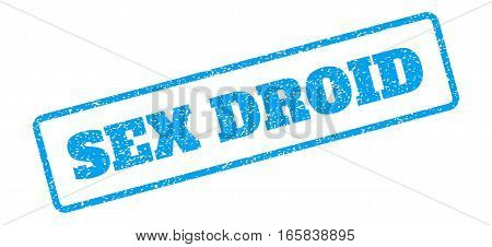 Blue rubber seal stamp with Sex Droid text. Vector message inside rounded rectangular banner. Grunge design and dust texture for watermark labels. Inclined sign on a white background.