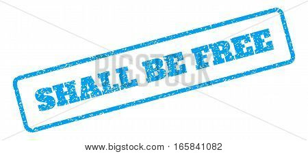 Blue rubber seal stamp with Shall Be Free text. Vector message inside rounded rectangular frame. Grunge design and dust texture for watermark labels. Inclined sign on a white background.