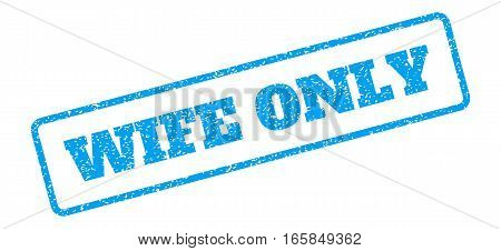 Blue rubber seal stamp with Wife Only text. Vector tag inside rounded rectangular frame. Grunge design and dust texture for watermark labels. Inclined blue sticker on a white background.