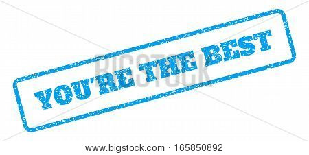 Blue rubber seal stamp with You'Re The Best text. Vector caption inside rounded rectangular banner. Grunge design and unclean texture for watermark labels. Inclined sign on a white background.
