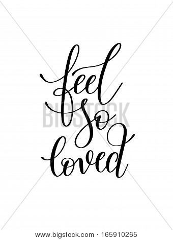 feel so loved black and white hand written lettering romantic quote, love letter to valentine's day design, poster, greeting card, printing, calligraphy vector illustration