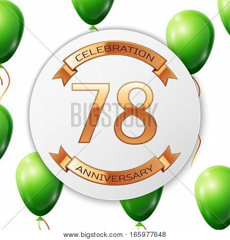 Golden number seventy eight years anniversary celebration on white circle paper banner with gold ribbon. Realistic green balloons with ribbon on white background. Vector illustration.