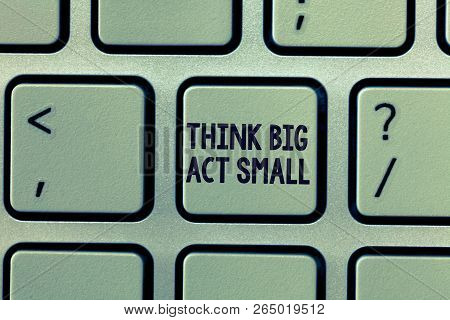 Text Sign Showing Think Big Act Small. Conceptual Photo Great Ambitious Goals Take Little Steps One