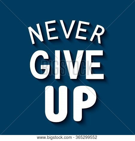 Never Give Up Lettering. Motivational Typography Poster. Hand Written Motivational Quote. Easy To Ed