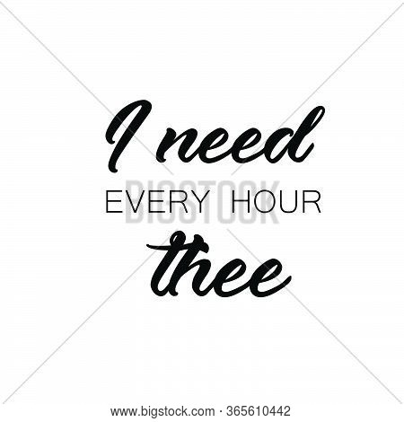 I Need Every Hour Thee, Christian Faith, Typography For Print Or Use As Poster, Card, Flyer Or T Shi