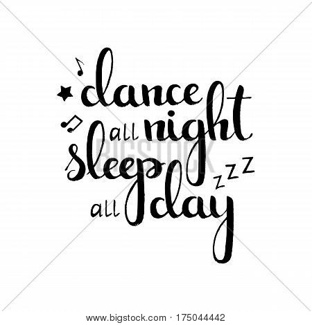 Dance all night sleep all day handwritten lettering. Modern vector hand drawn calligraphy isolated on white background for your poster banner or invitation card design