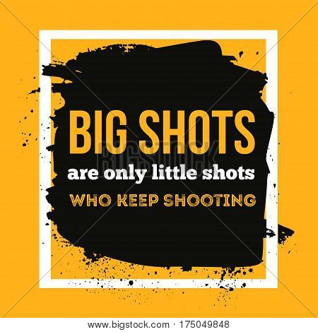 Big shots are only little shots who keep shooting. Quote Poster Typographic Design. Creative background for wall posters.